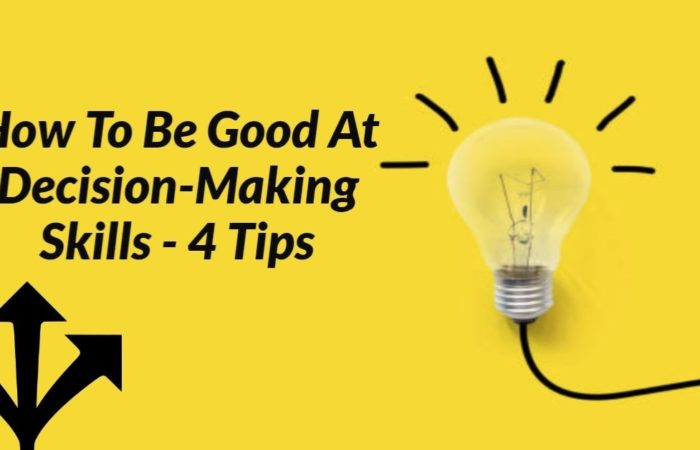 How To Be Good At Decision-Making Skills - 4 Tips